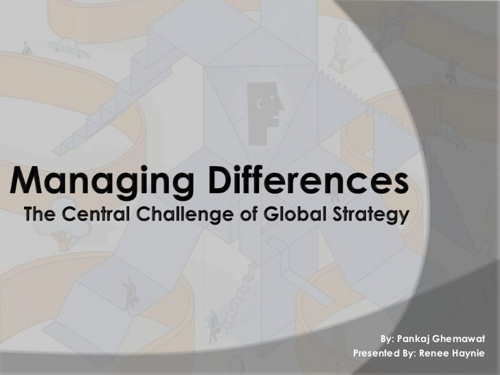 managing differences pankaj ghemawat Managing differences the central challenge of global strategy by pankaj ghemawat the primary tension companies face when going global is between economies of scale and local responsiveness.
