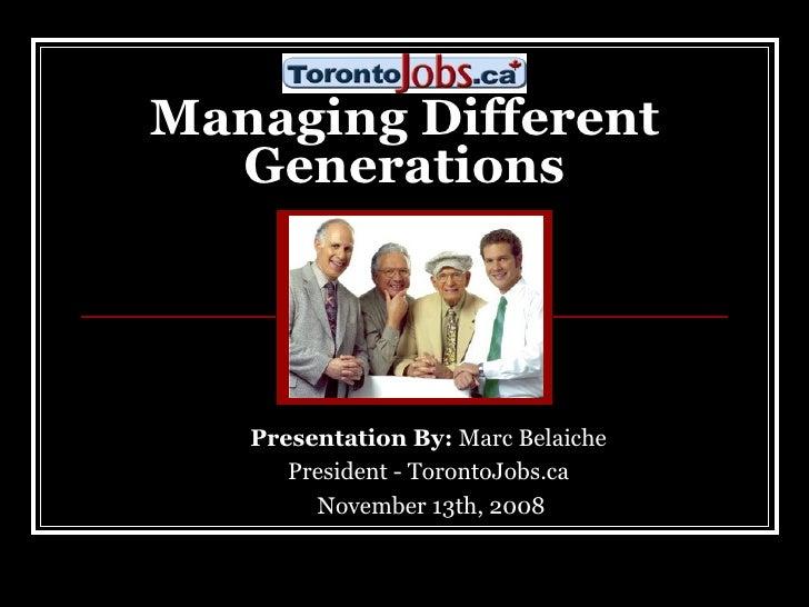Managing Different Generations Presentation By:  Marc Belaiche  President - TorontoJobs.ca  November 13th, 2008