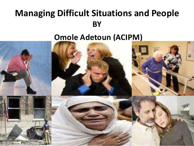 Managing Difficult Situations and People                  BY         Omole Adetoun (ACIPM)