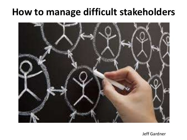 Jeff Gardner How to manage difficult stakeholders