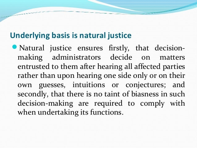 natural justice and biasness In english law, natural justice is technical terminology for the rule against bias (nemo iudex in causa sua) and the right to a fair hearing (audi alteram partem.