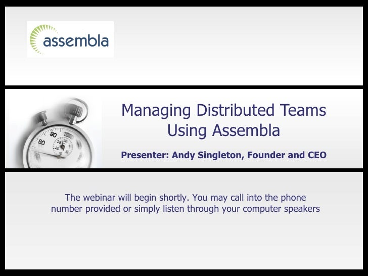 Managing Distributed Teams Using Assembla Presenter: Andy Singleton, Founder and CEO The webinar will begin shortly. You m...