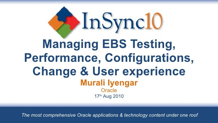 Managing EBS Testing, Performance, Configurations, Change & User experience Murali Iyengar Oracle 17 th  Aug 2010 The most...