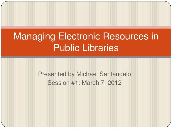Managing Electronic Resources in        Public Libraries     Presented by Michael Santangelo        Session #1: March 7, 2...