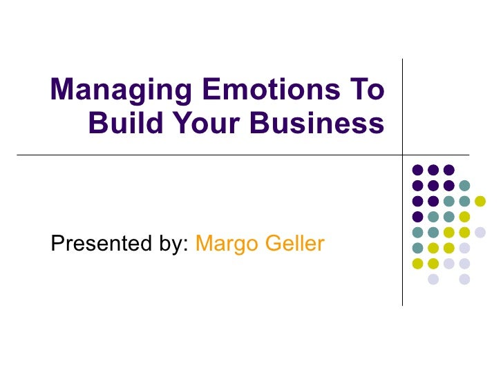 Managing Emotions To Build Your Business Presented by:  Margo Geller