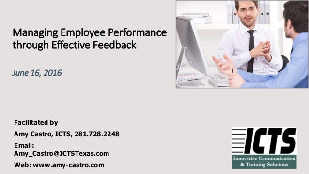Managing Employee Performance through Effective Feedback June 16, 2016 Facilitated by Amy Castro, ICTS, 281.728.2248 Email...