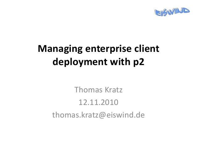 Managing enterprise client deployment with p2 Thomas Kratz 12.11.2010 thomas.kratz@eiswind.de