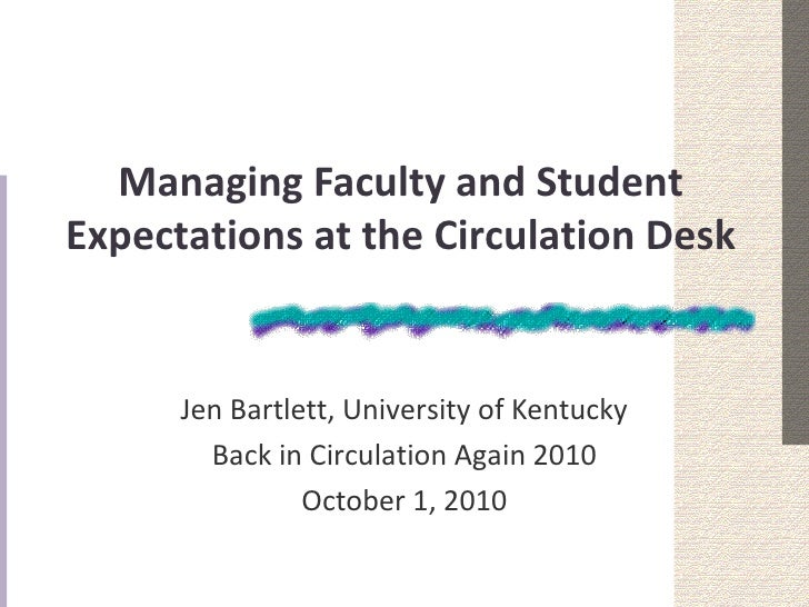 Managing Faculty and StudentExpectations at the Circulation Desk      Jen Bartlett, University of Kentucky        Back in ...
