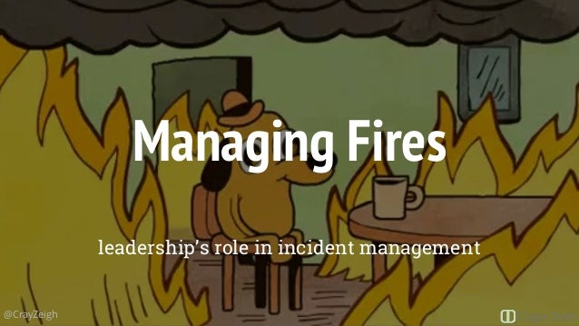 Managing Fires leadership's role in incident management @CrayZeigh