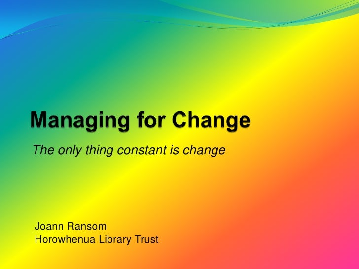 Managing for Change<br />The only thing constant is change<br />Joann Ransom<br />Horowhenua Library Trust<br />