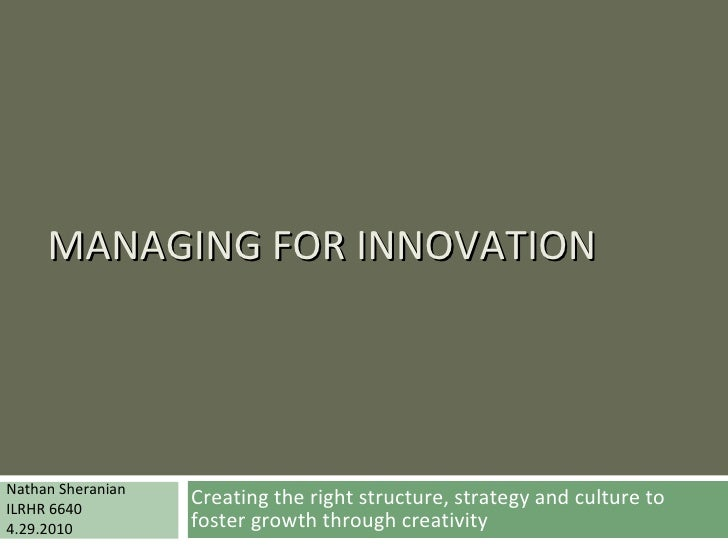MANAGING FOR INNOVATION Creating the right structure, strategy and culture to foster growth through creativity Nathan Sher...