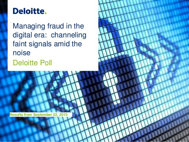 Managing fraud in the digital era: channeling faint signals amid the noise Deloitte Poll Results from September 22, 2015