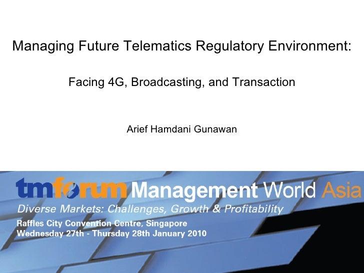 Managing Future Telematics Regulatory Environment: Facing 4G, Broadcasting, and Transaction Arief Hamdani Gunawan