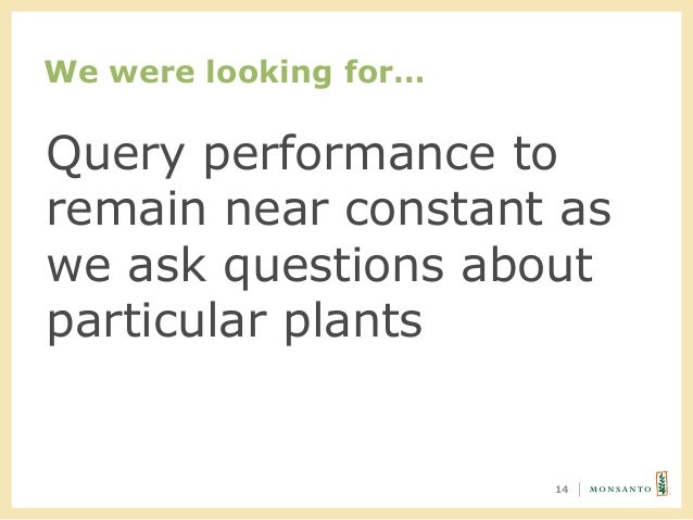 We were looking for… 14 Query performance to remain near constant as we ask questions about particular plants