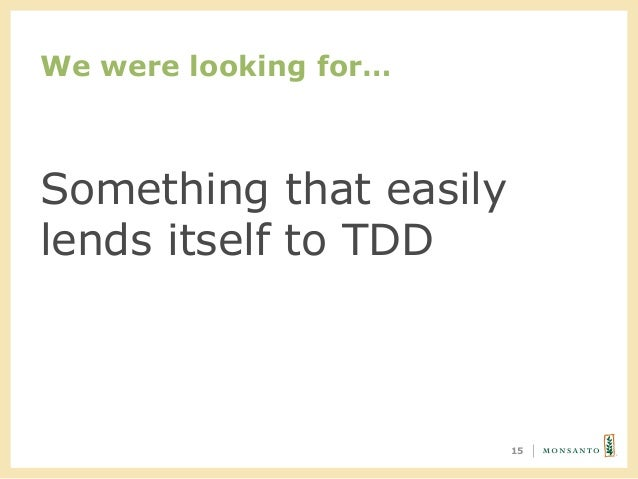 We were looking for… 15 Something that easily lends itself to TDD