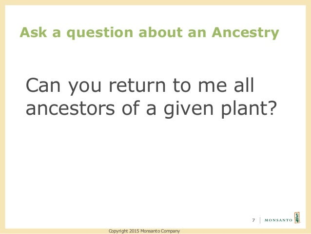 Ask a question about an Ancestry 7 Copyright 2015 Monsanto Company Can you return to me all ancestors of a given plant?