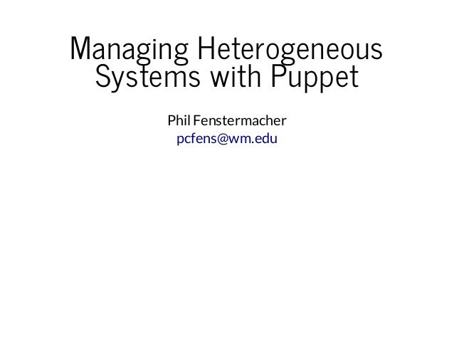 Managing Heterogeneous Systems with Puppet PhilFenstermacher pcfens@wm.edu