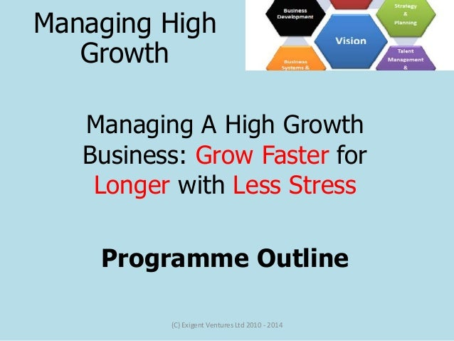 Managing A High Growth Business: Grow Faster for Longer with Less Stress Programme Outline (C) Exigent Ventures Ltd 2010 -...