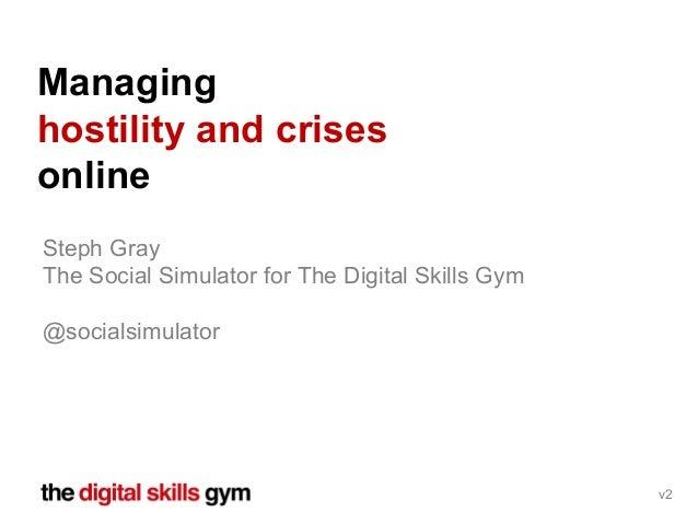 Steph Gray The Social Simulator for The Digital Skills Gym @socialsimulator Managing hostility and crises online v2