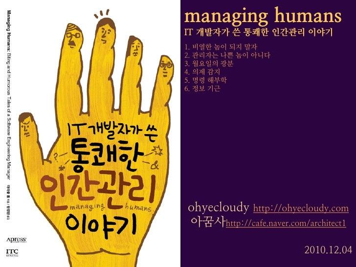 managing humansIT 개발자가 쓴 통쾌한 인간관리 이야기1. 비열한 놈이 되지 말자2. 관리자는 나쁜 놈이 아니다3. 월요일의 광분4. 의제 감지5. 명령 해부학6. 정보 기근ohyecloudy http://...