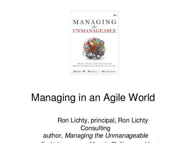 Managing in an Agile World Ron Lichty, principal, Ron Lichty Consulting author, Managing the Unmanageable