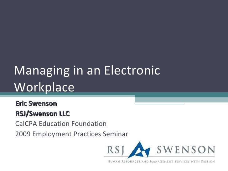 Managing in an Electronic Workplace Eric Swenson RSJ/Swenson LLC CalCPA Education Foundation 2009 Employment Practices Sem...