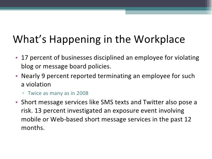 What's Happening in the Workplace <ul><li>17 percent of businesses disciplined an employee for violating blog or message b...
