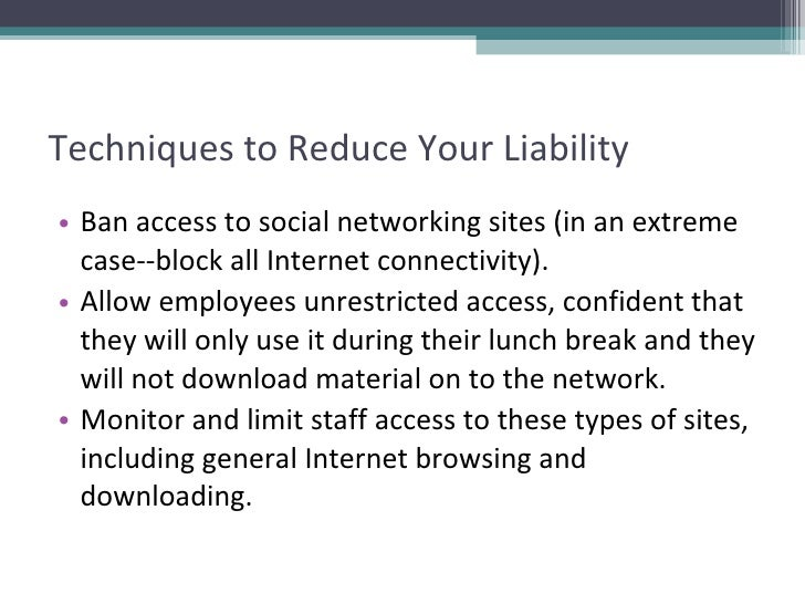 Techniques to Reduce Your Liability <ul><li>Ban access to social networking sites (in an extreme case--block all Internet ...