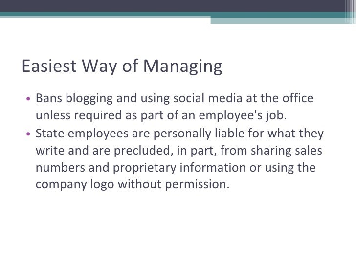 Easiest Way of Managing <ul><li>Bans blogging and using social media at the office unless required as part of an employee'...