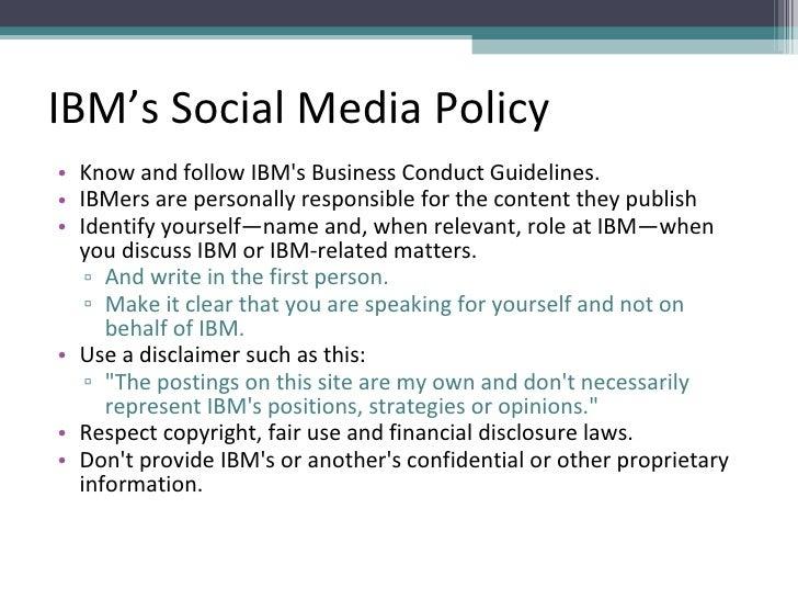 IBM's Social Media Policy <ul><li>Know and follow IBM's Business Conduct Guidelines. </li></ul><ul><li>IBMers are personal...