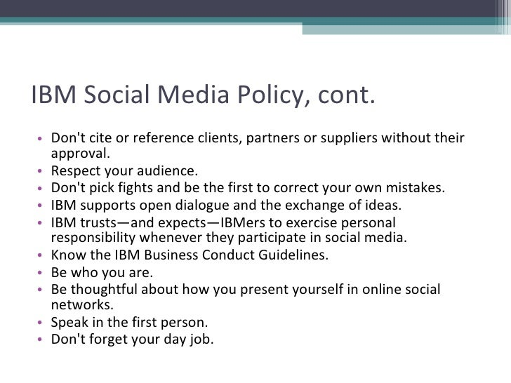 IBM Social Media Policy, cont. <ul><li>Don't cite or reference clients, partners or suppliers without their approval.  </l...