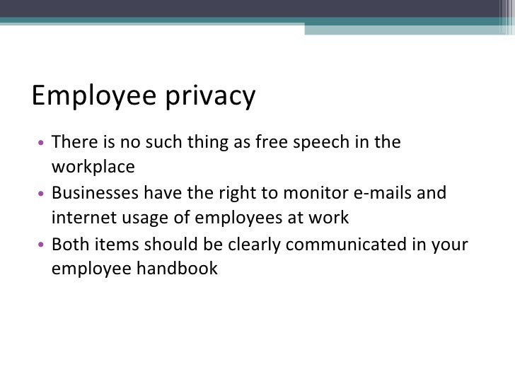 Employee privacy <ul><li>There is no such thing as free speech in the workplace </li></ul><ul><li>Businesses have the righ...