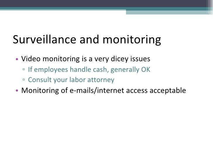 Surveillance and monitoring <ul><li>Video monitoring is a very dicey issues </li></ul><ul><ul><li>If employees handle cash...