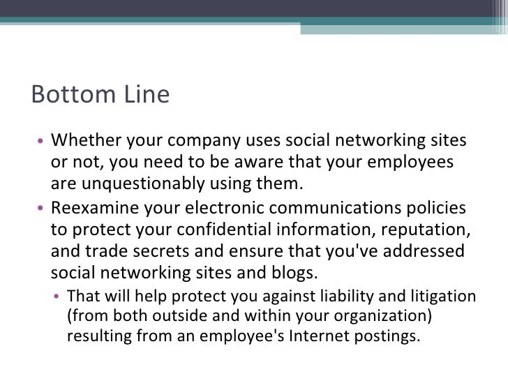 Bottom Line <ul><li>Whether your company uses social networking sites or not, you need to be aware that your employees are...