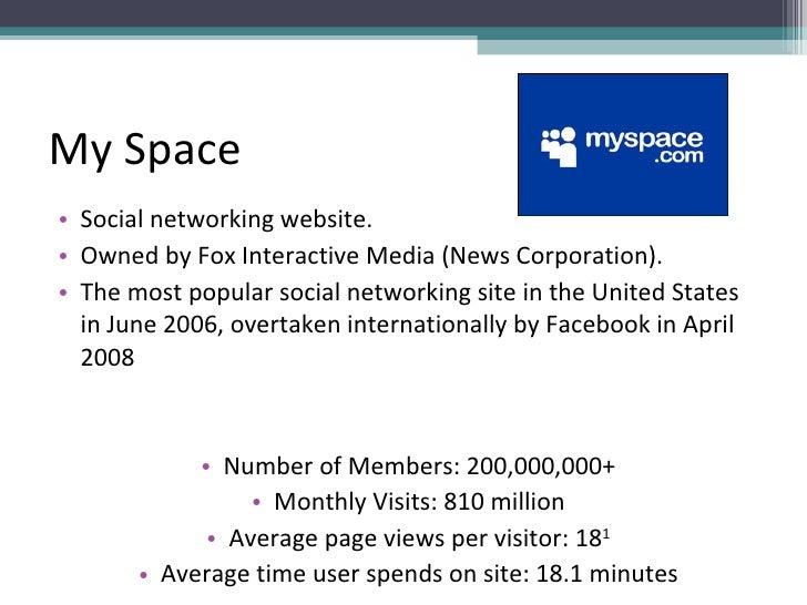 My Space <ul><li>Social networking website. </li></ul><ul><li>Owned by Fox Interactive Media (News Corporation).  </li></u...