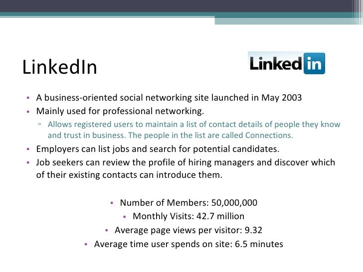 LinkedIn <ul><li>A business-oriented social networking site launched in May 2003 </li></ul><ul><li>Mainly used for profess...