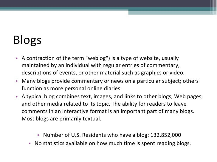 Blogs <ul><li>A contraction of the term &quot;weblog&quot;) is a type of website, usually maintained by an individual with...
