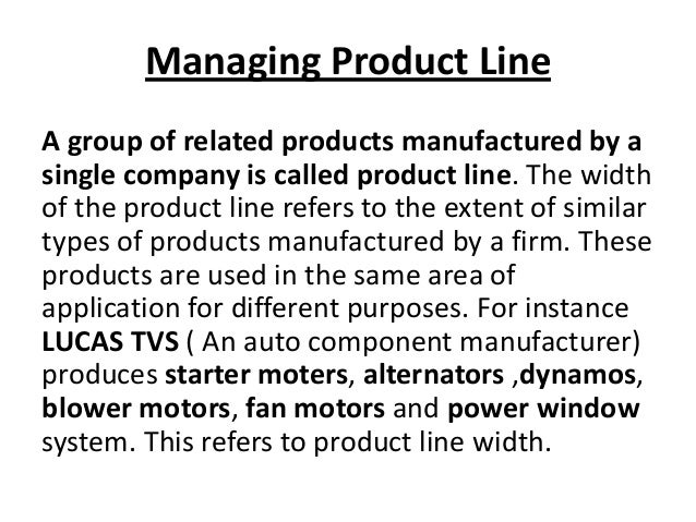 Managing Product Line A group of related products manufactured by a single company is called product line. The width of th...