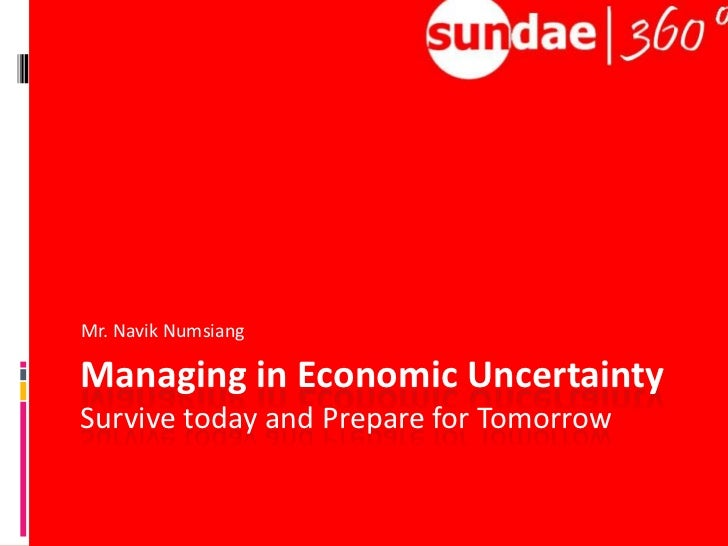 Managing in Economic UncertaintySurvive today and Prepare for Tomorrow<br />Mr. NavikNumsiang<br />