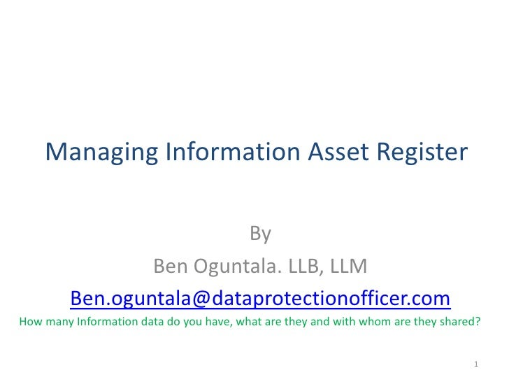 Managing Information Asset Register                            By                  Ben Oguntala. LLB, LLM          Ben.ogu...