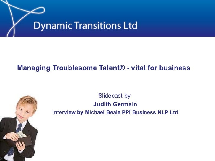 Managing Troublesome Talent® - vital for business Slidecast by  Judith Germain Interview by Michael Beale PPI Business NLP...