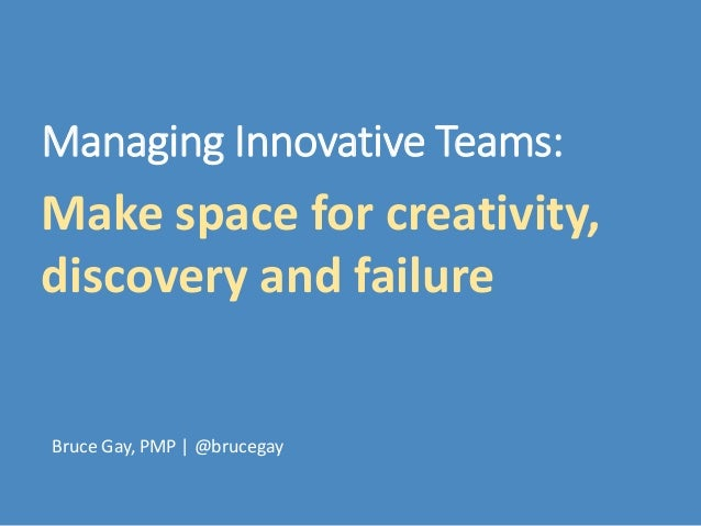 Make space for creativity, discovery and failure Bruce Gay, PMP | @brucegay Managing Innovative Teams: