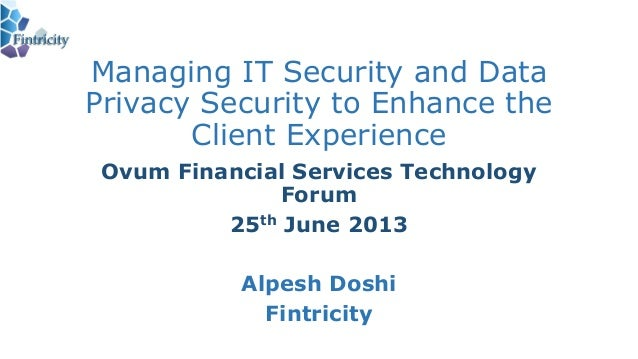 Managing IT Security and DataPrivacy Security to Enhance theClient ExperienceOvum Financial Services TechnologyForum25th J...