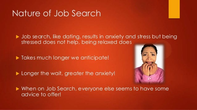 Nature of Job Search   Job search, like dating, results in anxiety and stress but being stressed does not help, being rel...