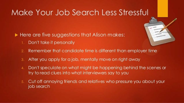 Make Your Job Search Less Stressful   Here are five suggestions that Alison makes: 1.  Don't take it personally  2.  Reme...