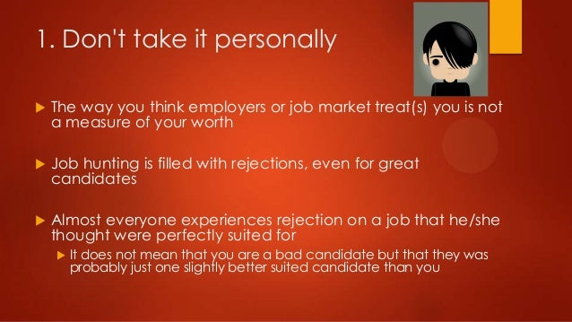 1. Don't take it personally   The way you think employers or job market treat(s) you is not a measure of your worth    J...