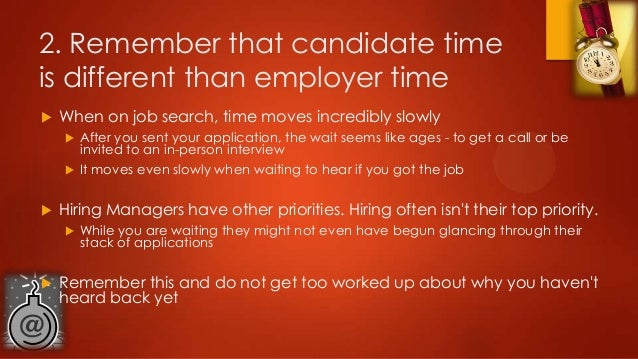 2. Remember that candidate time is different than employer time   When on job search, time moves incredibly slowly    ...
