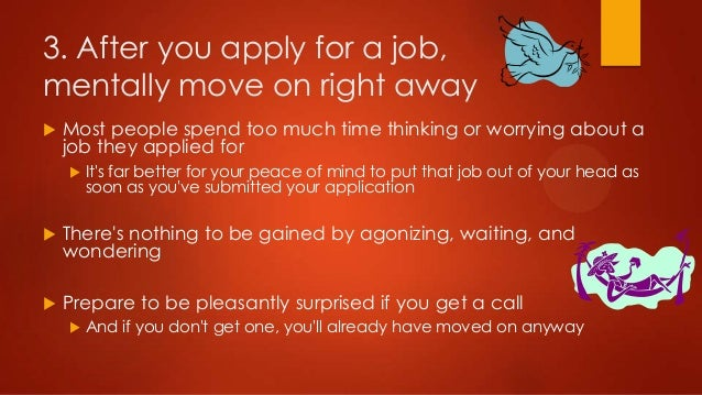 3. After you apply for a job, mentally move on right away   Most people spend too much time thinking or worrying about a ...