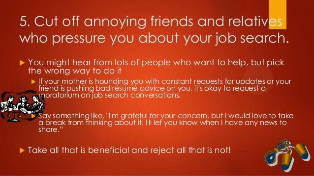 5. Cut off annoying friends and relatives who pressure you about your job search.   You might hear from lots of people wh...