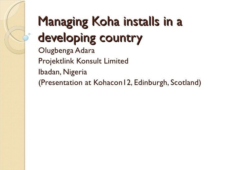 Managing Koha installs in adeveloping countryOlugbenga AdaraProjektlink Konsult LimitedIbadan, Nigeria(Presentation at Koh...